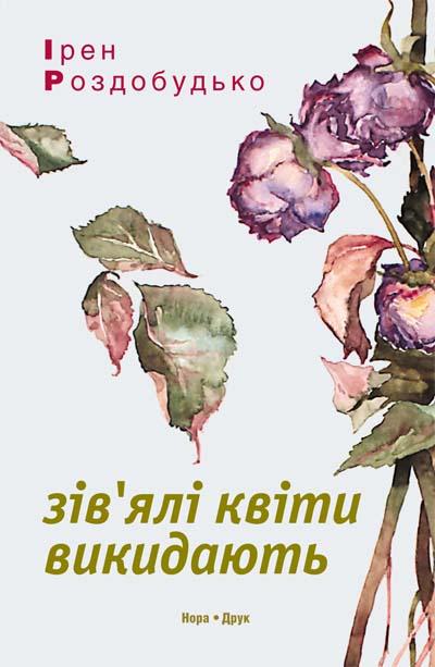 Роздобудько Ірен. Зів'ялі квіти викидають. Обкладинка 2017